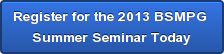Register for the 2013 BSMPG  Summer Seminar Today